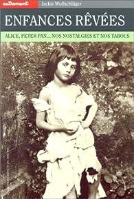 Enfances rêvées : Alice, Peter Pan... Nos nostalgies et nos tabous par Jackie Wullschläger