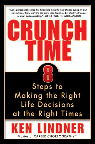 Crunch Time: 8 Steps to Making the Right Life Decisions at the Right Times, Ken  Lindner