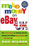 Dan Wilson Make Money on EBay UK 2006/2007: The Inside Guide To Getting Started, Buying and Selling Successfully and Securely on EBay.Co.Uk
