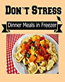 Dont Stress:  Dinner Meals in Freezer for Busy People: (freezer meals, dinner meals, freezer cooking, freezer recipes, freezer crockpot meals, freezer to slow cooker)