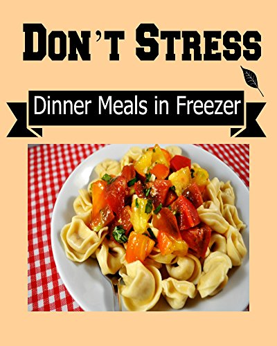 Don't Stress:  Dinner Meals in Freezer for Busy People: (freezer meals, dinner meals, freezer cooking, freezer recipes, freezer crockpot meals, freezer to slow cooker) by Sami Stone