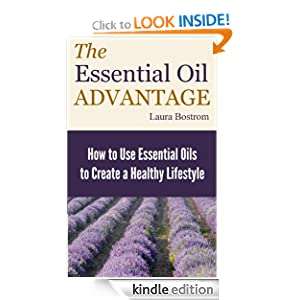 The Essential Oil Advantage: How to Use Essential Oils to Create a Healthy Lifestyle