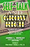 Self-Talk and Grow Rich: How to effectively use your self-talk with Christian principles and faith-building confessions, to grow and prosper ... physically, domestically and socially. (0939241838) by James L. Mosley