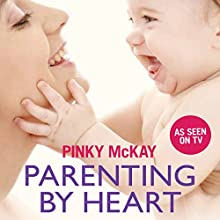 Parenting by Heart: Sleeping, Feeding and Gentle Care for Your Baby's First Year (       UNABRIDGED) by Pinky McKay Narrated by Vanessa Coffey