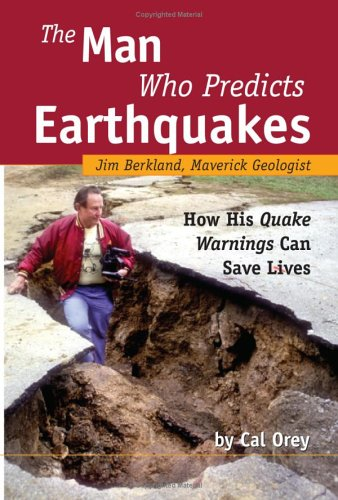 The Man Who Predicts Earthquakes: Jim Berkland, Maverick Geologist--How His Quake Warnings Can Save Lives, Cal Orey