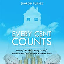 Every Cent Counts: Mommy's Guide to Using Daddy's Hard-Earned Cash to Build a Dream Home (       UNABRIDGED) by Sharon Turner Narrated by Sally More