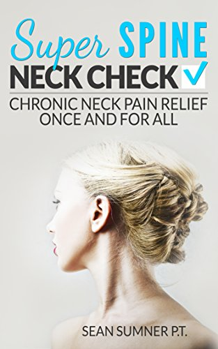 Super Spine Neck Check: Chronic Neck Pain Relief Once And For All by Sean Sumner ebook deal