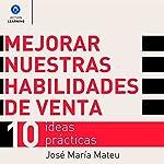 Mejorar nuestras habilidades de venta [Enhance Our Selling Skills]: 10 ideas prácticas [10 Practical Ideas] | José María Mateu