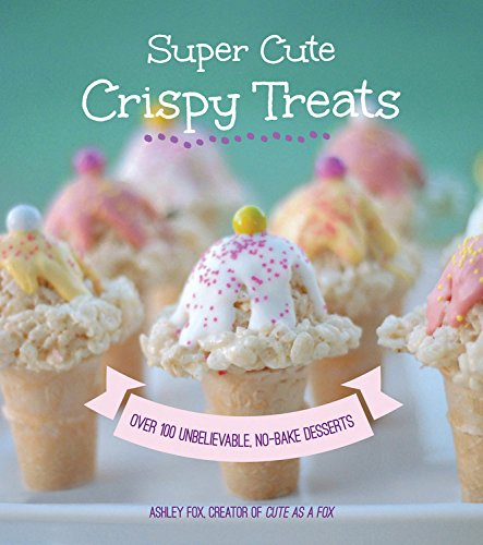 Super Cute Crispy Treats: Over 100 No-Bake Cereal Desserts by Ashley Whipple