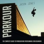 Parkour: The Complete Guide to Parkour and Freerunning for Beginners   Jason Jones