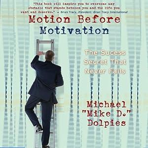 Motion Before Motivation: The Success Secret That Never Fails | [Michael J. Dolpies]