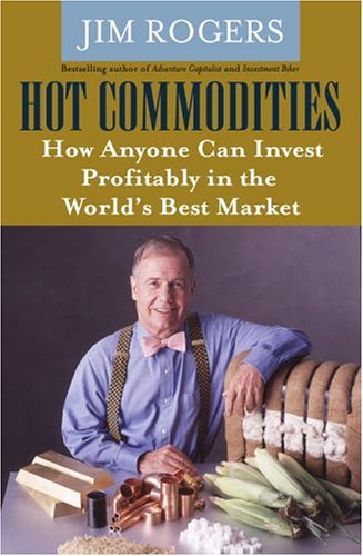 Hot Commodities : How Anyone Can Invest Profitably In The Worlds Best Market, JIM ROGERS