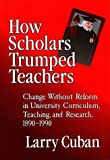 How Scholars Trumped Teachers: Constancy and Change in University Curriculum, Teaching, and Research, 1890-1990 (0807738646) by Cuban, Larry