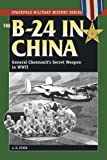 B-24 in China: General Chennault's Secret Weapon in WWII (Stackpole Military History) A. B. Feuer