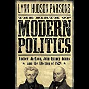 The Birth of Modern Politics: Andrew Jackson, John Quincy Adams, and the Election of 1828 | [Lynn Hudson Parson]