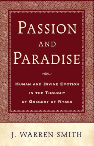 Passion and Paradise: A Study of Theological Anthropology in Gregory of Nyssa, WARREN J. SMITH