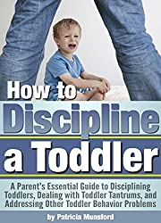 How to Discipline a Toddler: A Parent's Essential Guide to Disciplining Toddlers, Dealing with Toddler Tantrums, and Addressing Other Toddler Behavior Problems