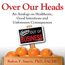 Over Our Heads: An Analogy on Healthcare, Good Intentions, and Unforeseen Consequences (       UNABRIDGED) by Rulon Stacey, PhD, FACHE Narrated by Wayne Edwards