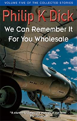 We Can Remember It For You Wholesale (Collected Short Stories of Philip K. Dick)