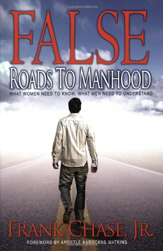 Book: False Roads to Manhood: What Women Need to Know, What Men Need to Understand by Frank Chase Jr