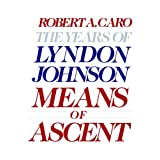 Means of Ascent: The Years of Lyndon Johnson II ~ Robert A. Caro