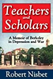 Teachers and Scholars: A Memoir of Berkeley in Depression and War (1412851777) by Nisbet, Robert