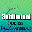Break Free From Codependency Subliminal: Empower Yourself-Create Powerful Self Confidence-Binaural Beats, Solfeggio Tones  by Subliminal Hypnosis Narrated by Joel Thielke