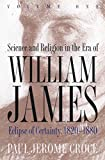 Science and Religion in the Era of William James: Volume 1, Eclipse of Certainty, 1820-1880