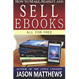 How to Make, Market and Sell Ebooks - All for FREE: Ebooksuccess4free: 1by Jason Matthews
