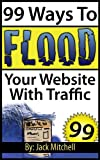 99 Ways To Flood Your Website With Traffic