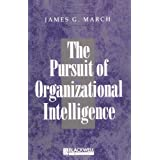 The Pursuit of Organizational Intelligence: Decisions and Learning in Organizations ~ James G. March
