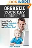 Organize Your Day In One Hour: Proven Ways To Hack Your Productivity, Manage Priorities And Get Things Done! (Time Management & Productivity Hacks)
