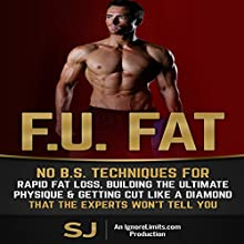 F.U. Fat: No B.S. Techniques for Rapid Fat Loss, Building the Ultimate Physique & Getting Cut Like a Diamond (       UNABRIDGED) by S. J., Ignore Limits Narrated by Jason Lovett