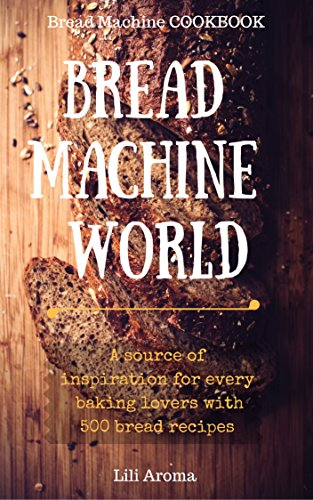 Bread Machine World: A Source Of Inspiration For Every Baking Lovers With 500 Bread Recipes (Bread Machine Cookbook Free compare prices)
