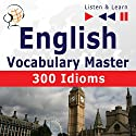 300 Idioms - English Vocabulary Master for Intermediate/Advanced Learners - Proficiency Level: B2-C1 (Listen & Learn to Speak) Audiobook by Dorota Guzik, Dominika Tkaczyk Narrated by  div.