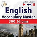 300 Idioms - English Vocabulary Master for Intermediate/Advanced Learners - Proficiency Level: B2-C1 (Listen & Learn to Speak) | Dorota Guzik,Dominika Tkaczyk