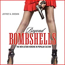 Beyond Bombshells: The New Action Heroine in Popular Culture Audiobook by Jeffrey A. Brown Narrated by Ellery Truesdell
