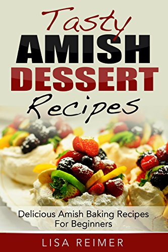 Tasty Amish Dessert Recipes: Delicious Amish Baking Recipes For Beginners by Lisa Reimer