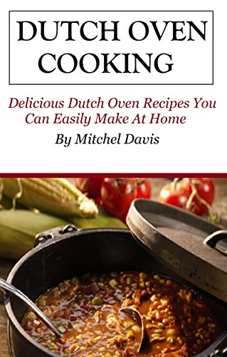 Dutch Oven Cooking: Dutch Oven Recipes You Can Easily Make At Home (Dutch Oven Cookbook and Recipes) by Mitchel Davis