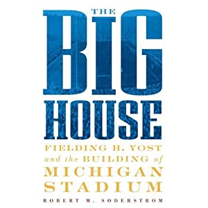 The Big House: Fielding H. Yost and the Building of Michigan Stadium