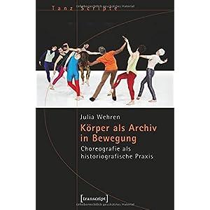 Körper als Archiv in Bewegung: Choreografie als historiografische Praxis (TanzScripte)