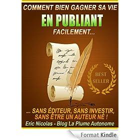 Comment bien gagner sa vie en publiant facilement [Sans �diteur, sans investir, sans �tre un auteur n� !] (Publier sur Kindle)
