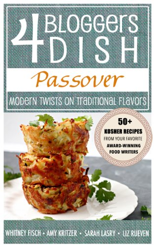 4 Bloggers Dish: Passover: Modern Twists on Traditional Flavors by Whitney Fisch, Amy Kritzer, Sarah Lasry, Liz Rueven