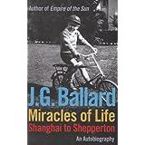 Miracles of Life: Shanghai to Shepperton: An Autobiography ~ J. G. Ballard