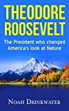 Theodore Roosevelt - The President Who Changed America's Look at Nature (National Parks, Naturalist, Wilderness, Exploration, Autobiography)