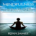 Mindfulness: 7 Secrets to Stop Worrying, Eliminate Stress and Finding Peace with Mindfulness and Meditation Hörbuch von Ryan James Gesprochen von: Kent Bates