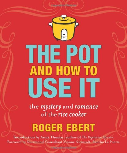 The Pot and How to Use It: The Mystery and Romance of the Rice Cooker by Roger Ebert