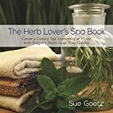 Sue Goetz The Herb Lover's Spa Book: Create a Luxury Spa Experience at Home with Fragrant Herbs from Your Garden
