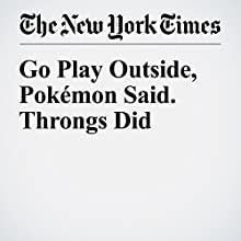 Go Play Outside, Pokémon Said. Throngs Did Other by Nick Wingfield, Mike Isaac Narrated by Caroline Miller