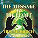 The Message to the Planet (       UNABRIDGED) by Iris Murdoch Narrated by Carrington MacDuffie